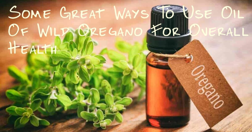 Some Great Ways To Use Oil Of Wild Oregano For Overall Health